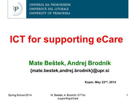 ICT for supporting eCare Mate Beštek, Andrej Brodnik Koper, May 22 nd, 2014 M. Beštek, A. Brodnik: ICT for supporting.