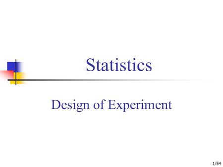 1/54 Statistics Design of Experiment. 2/54 An Introduction to Experimental Design Completely Randomized Designs Randomized Block Design Factorial Experiments.