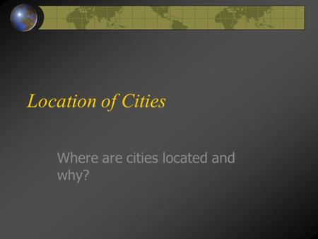 Location of Cities Where are cities located and why?