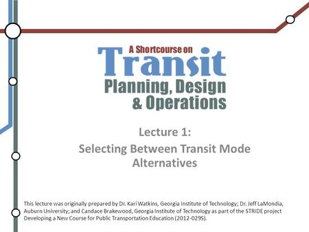 Lecture 1: Selecting Between Transit Mode Alternatives This lecture was originally prepared by Dr. Kari Watkins, Georgia Institute of Technology; Dr. Jeff.