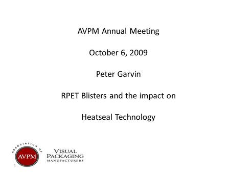 1 AVPM Annual Meeting October 6, 2009 Peter Garvin RPET Blisters and the impact on Heatseal Technology.