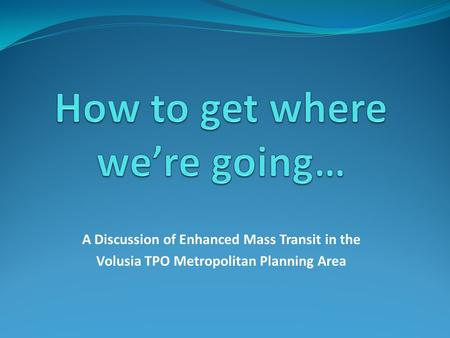 A Discussion of Enhanced Mass Transit in the Volusia TPO Metropolitan Planning Area.