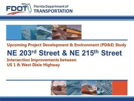 NE 203 rd Street & NE 215 th Street Intersection Improvements between US 1 & West Dixie Highway Florida Department of TRANSPORTATION Upcoming Project Development.