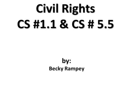 Civil Rights CS #1.1 & CS # 5.5 by: Becky Rampey.