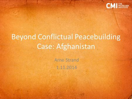 Beyond Conflictual Peacebuilding Case: Afghanistan Arne Strand 1.11.2014.