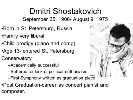 Dmitri Shostakovich September 25, 1906- August 9, 1975 Born in St. Petersburg, Russia Family very liberal Child prodigy (piano and comp) Age 13- entered.