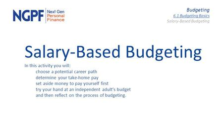 Budgeting 6.1 Budgeting Basics Salary-Based Budgeting In this activity you will: choose a potential career path determine your take-home pay set aside.