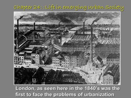 Chapter 24: :Life in emerging Urban Society London, as seen here in the 1840's was the first to face the problems of urbanization.