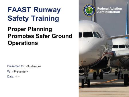 Presented to: By: Date: Federal Aviation Administration FAAST Runway Safety Training Proper Planning Promotes Safer Ground Operations.
