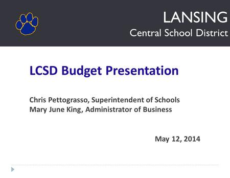 LANSING Central School District LCSD Budget Presentation Chris Pettograsso, Superintendent of Schools Mary June King, Administrator of Business May 12,