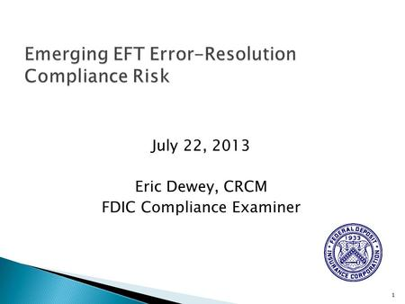 July 22, 2013 Eric Dewey, CRCM FDIC Compliance Examiner 1.