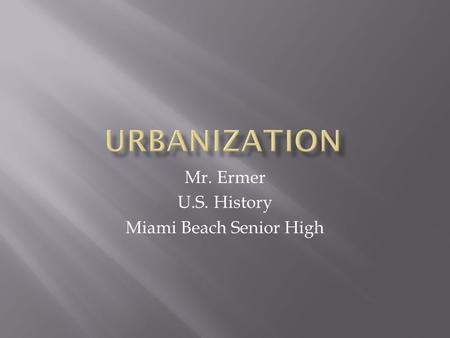 Mr. Ermer U.S. History Miami Beach Senior High.  1860-1900: NYC grows from 800,000 to 3.5 Mil.  Farmers and Immigrants move to cities  Rising land.