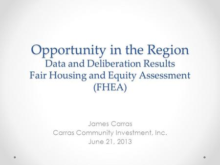 Opportunity in the Region Data and Deliberation Results Fair Housing and Equity Assessment (FHEA) James Carras Carras Community Investment, Inc. June 21,