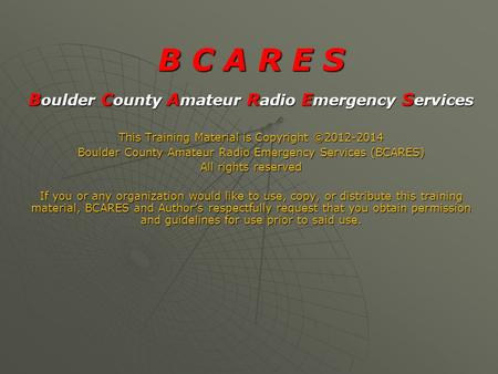 B C A R E S B oulder C ounty A mateur R adio E mergency S ervices This Training Material is Copyright ©2012-2014 Boulder County Amateur Radio Emergency.
