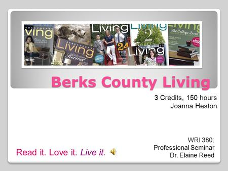 Berks County Living 3 Credits, 150 hours Joanna Heston WRI 380: Professional Seminar Dr. Elaine Reed Read it. Love it. Live it.