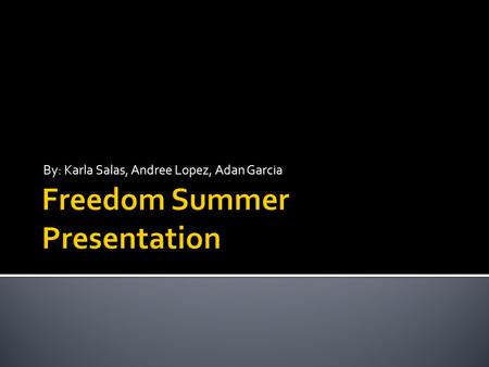 By: Karla Salas, Andree Lopez, Adan Garcia.  Freedom Summer was the campaign that started in June of 1964 to get as many African Americans as possible.