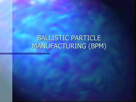 BALLISTIC PARTICLE MANUFACTURING (BPM). BPM History BPM was invented by Bill Masters. BPM was patented in 1987, and in 1988, Masters founded Perceptions.