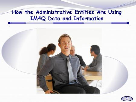 How the Administrative Entities Are Using IM4Q Data and Information 1.