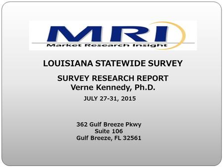 362 Gulf Breeze Pkwy Suite 106 Gulf Breeze, FL 32561 LOUISIANA STATEWIDE SURVEY SURVEY RESEARCH REPORT Verne Kennedy, Ph.D. JULY 27-31, 2015.