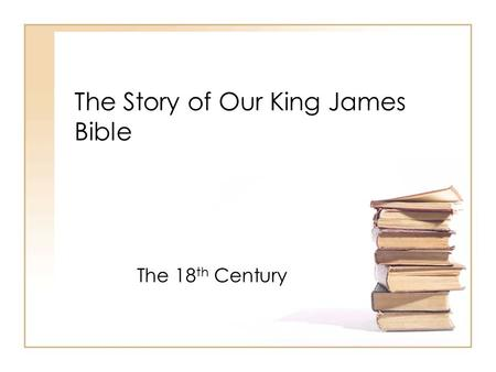 The Story of Our King James Bible The 18 th Century.