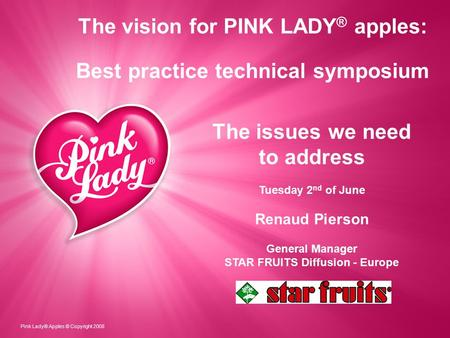 The vision for PINK LADY ® apples: Best practice technical symposium Pink Lady® Apples © Copyright 2008 The issues we need to address Tuesday 2 nd of June.