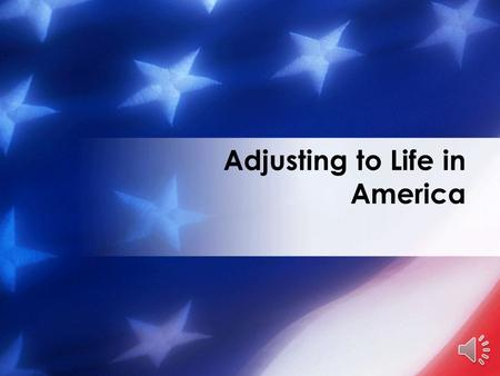 Adjusting to Life in America …The American Dream Guiding Principles Cultural Differences Communicating Effectively Societal Norms.