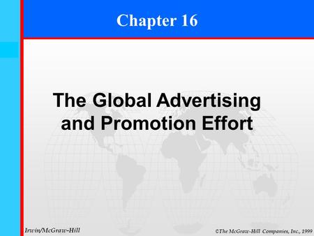 16- 0 © The McGraw-Hill Companies, Inc., 1999 Irwin/McGraw-Hill Chapter 16 The Global Advertising and Promotion Effort.