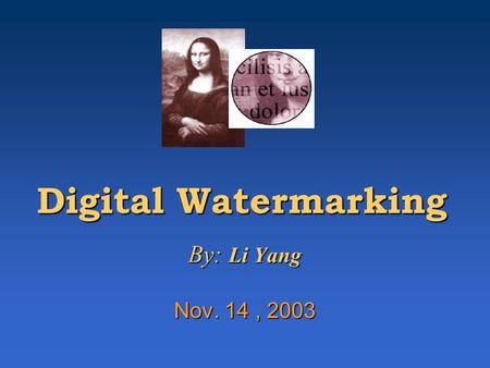 Digital Watermarking By: Li Yang Nov. 14, 2003. Outline Overview of Digital WatermarkOverview of Digital Watermark Information HidingInformation Hiding.