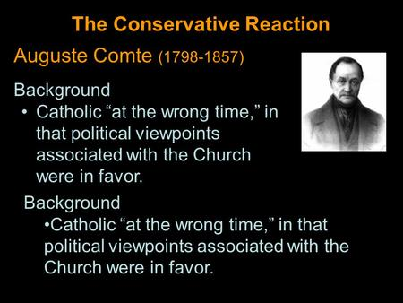 "The Conservative Reaction Auguste Comte (1798-1857) Background Catholic ""at the wrong time,"" in that political viewpoints associated with the Church were."