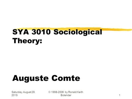 Saturday, August 29, 2015 © 1998-2006 by Ronald Keith Bolender1 SYA 3010 Sociological Theory: Auguste Comte.