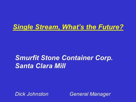 Single Stream, What's the Future? Smurfit Stone Container Corp. Santa Clara Mill Dick JohnstonGeneral Manager.