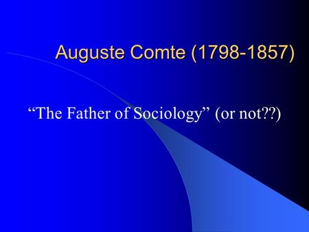 "Auguste Comte (1798-1857) ""The Father of Sociology"" (or not??)"