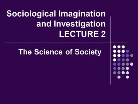 Sociological Imagination and Investigation LECTURE 2 The Science of Society.