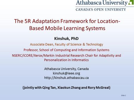 Slide 1 The 5R Adaptation Framework for Location- Based Mobile Learning Systems Kinshuk, PhD Associate Dean, Faculty of Science & Technology Professor,