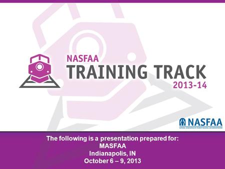 National Association of Student Financial Aid Administrators The following is a presentation prepared for: MASFAA Indianapolis, IN October 6 – 9, 2013.