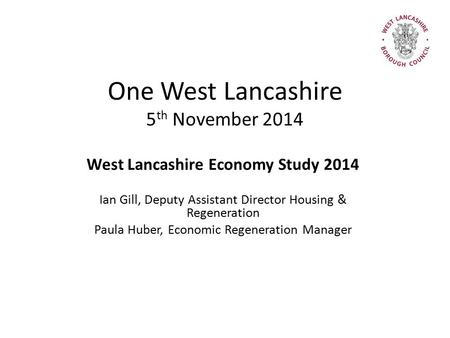 One West Lancashire 5 th November 2014 West Lancashire Economy Study 2014 Ian Gill, Deputy Assistant Director Housing & Regeneration Paula Huber, Economic.