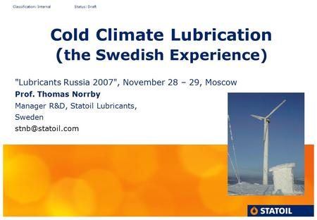 Classification: Internal Status: Draft Cold Climate Lubrication ( the Swedish Experience) Lubricants Russia 2007, November 28 – 29, Moscow Prof. Thomas.