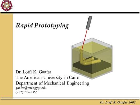 Dr. Lotfi K. Gaafar 2002 Rapid Prototyping Dr. Lotfi K. Gaafar The American University in Cairo Department of Mechanical Engineering