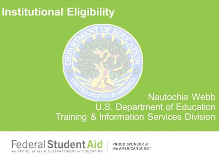 Institutional Eligibility Nautochia Webb U.S. Department of Education Training & Information Services Division.