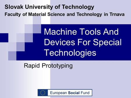 Machine Tools And Devices For Special Technologies Rapid Prototyping Slovak University of Technology Faculty of Material Science and Technology in Trnava.