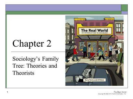 The Real World Copyright © 2008 W.W. Norton & Company, Inc. 1 Chapter 2 Sociology's Family Tree: Theories and Theorists.