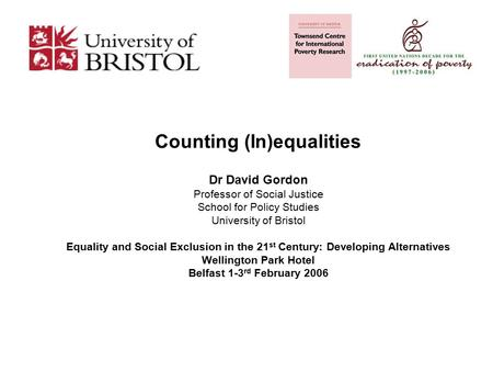 Counting (In)equalities Dr David Gordon Professor of Social Justice School for Policy Studies University of Bristol Equality and Social Exclusion in the.