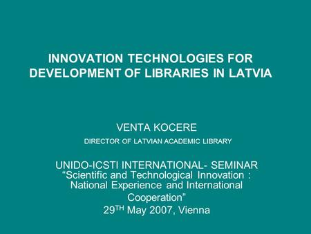 "INNOVATION TECHNOLOGIES FOR DEVELOPMENT OF LIBRARIES IN LATVIA VENTA KOCERE DIRECTOR OF LATVIAN ACADEMIC LIBRARY UNIDO-ICSTI INTERNATIONAL- SEMINAR ""Scientific."