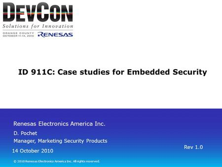 Renesas Electronics America Inc. © 2010 Renesas Electronics America Inc. All rights reserved. ID 911C: Case studies for <strong>Embedded</strong> Security D. Pochet Manager,