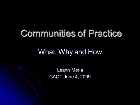 Communities of Practice What, Why and How Leann Merla CAOT June 4, 2009.