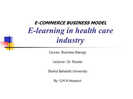 E-COMMERCE BUSINESS MODEL E-learning in health care industry Course: Business Staregy Lecturer: Dr. Roosta Shahid Beheshti University By: S.M.H.Hosseini.