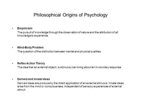 Philosophical Origins of Psychology Empiricism The pursuit of knowledge through the observation of nature and the attribution of all knowledge to experience.