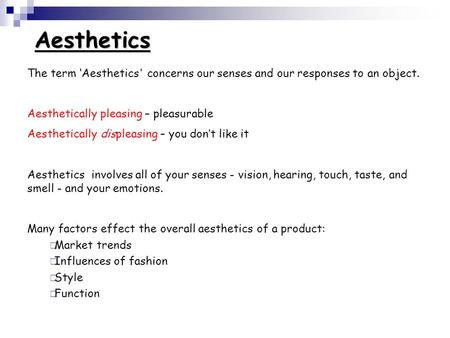 Aesthetics The term 'Aesthetics' concerns our senses and our responses to an object. Aesthetically pleasing – pleasurable Aesthetically displeasing – you.