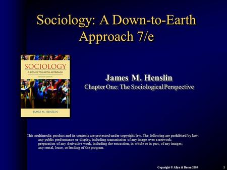 Chapter 1: The Sociological Perspective Copyright © Allyn & Bacon 20051 Sociology: A Down-to-Earth Approach 7/e James M. Henslin Chapter One: The Sociological.