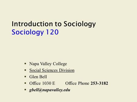 Introduction to Sociology Sociology 120 §Napa Valley College §Social Sciences Division §Glen Bell §Office 1030 EOffice Phone 253-3182